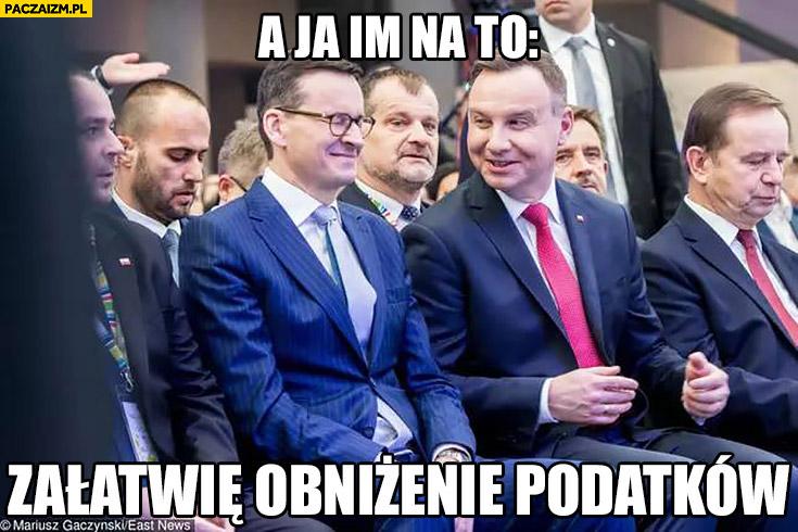 Morawiecki Duda a ja im na to: załatwię obniżenie podatków