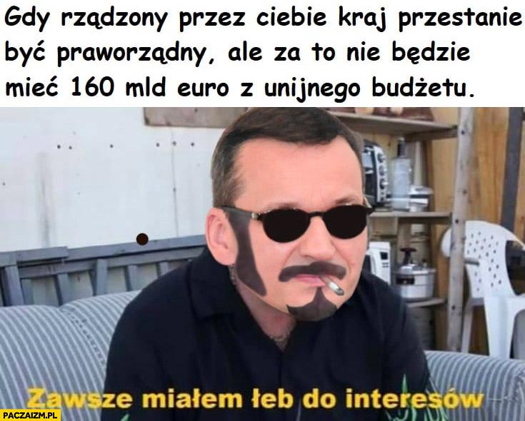 Morawiecki gdy rządzony przez Ciebie kraj przestanie być praworządny ale za to nie będzie mieć 160 mld euro z unijnego budżetu, Ricky zawsze miałem łeb do interesów