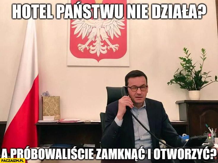Morawiecki hotel państwu nie działa? A próbowaliście zamknąć i otworzyć?
