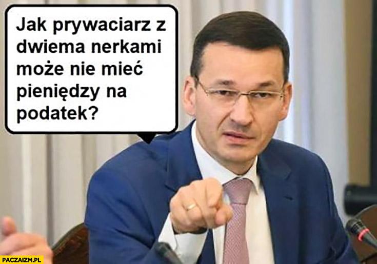 Morawiecki jak prywaciarz z dwiema nerkami może nie mieć pieniędzy na podatek