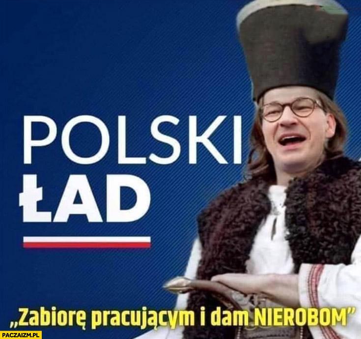 Morawiecki janosik polski ład zabiorę pracującym i dam nierobom