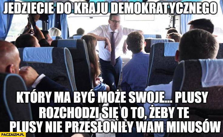 Morawiecki jedziecie do kraju demokratycznego który być może ma swoje plusy, rozchodzi się o to żeby te plusy nie przysłoniły wam minusów w autobusie na wycieczce