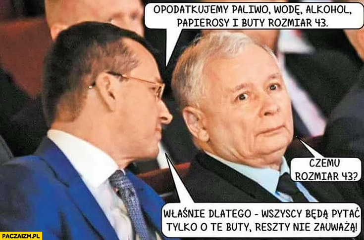 Morawiecki Kaczyński opodatkujemy paliwo, wodę, alkohol, papierosy i buty rozmiar 43. Czemu 43? Wszyscy będą pytać tylko o te buty reszty nie zauważą