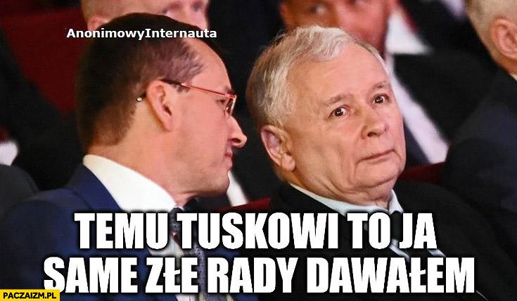 Morawiecki Kaczyński temu Tuskowi to ja same złe rady dawałem Anonimowy Internauta