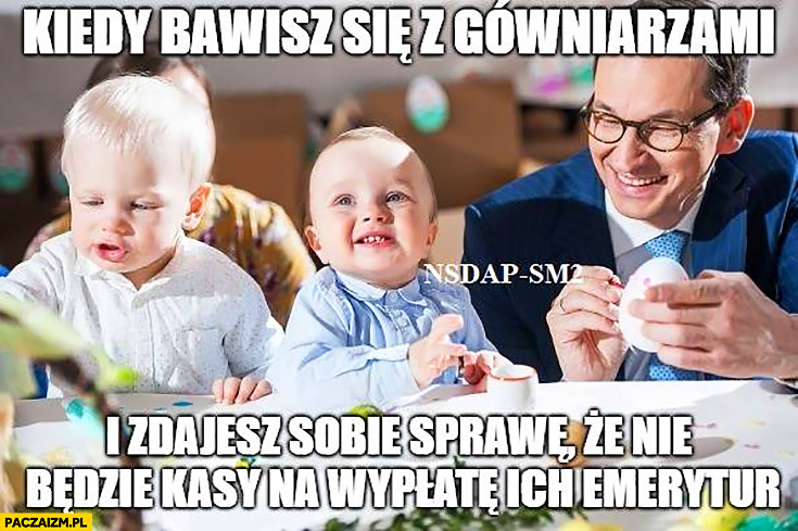 Morawiecki kiedy bawisz się z gówniakami i zdajesz sobie sprawę, że nie będzie kasy na wypłatę ich emerytur