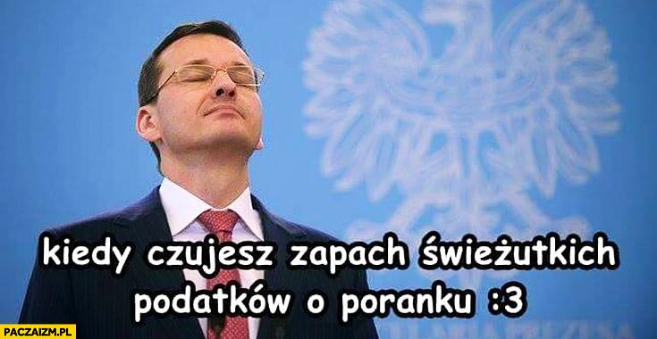 Morawiecki kiedy czujesz zapach świeżutkich podatków o poranku