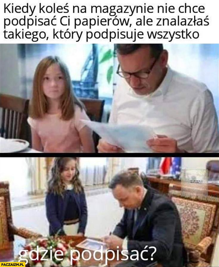 Morawiecki kiedy koleś na magazynie nie chce podpisać ci papierów ale znalazłaś takiego który podpisuje wszystko Duda