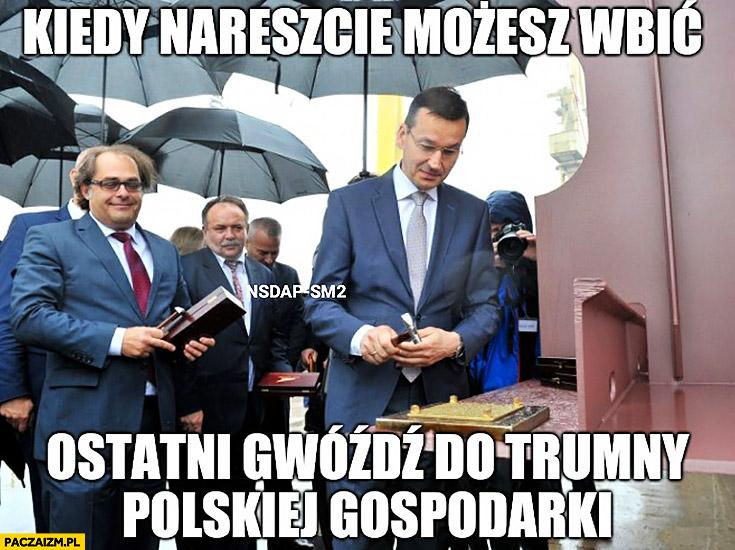 Morawiecki kiedy nareszcie możesz wbić ostatni gwóźdź do trumny polskiej gospodarki