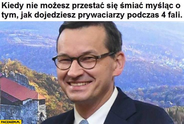 Morawiecki kiedy nie możesz przestać się śmiać myśląc o tym jak dojedziesz prywaciarzy podczas 4 fali