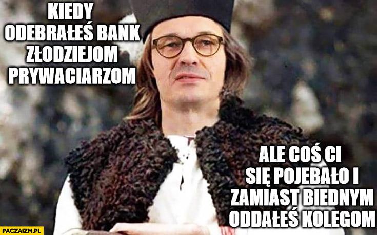 Morawiecki kiedy odebrałeś bank złodziejom prywaciarzom ale coś Ci się porąbało i zamiast biednym oddałeś kolegom Janosik