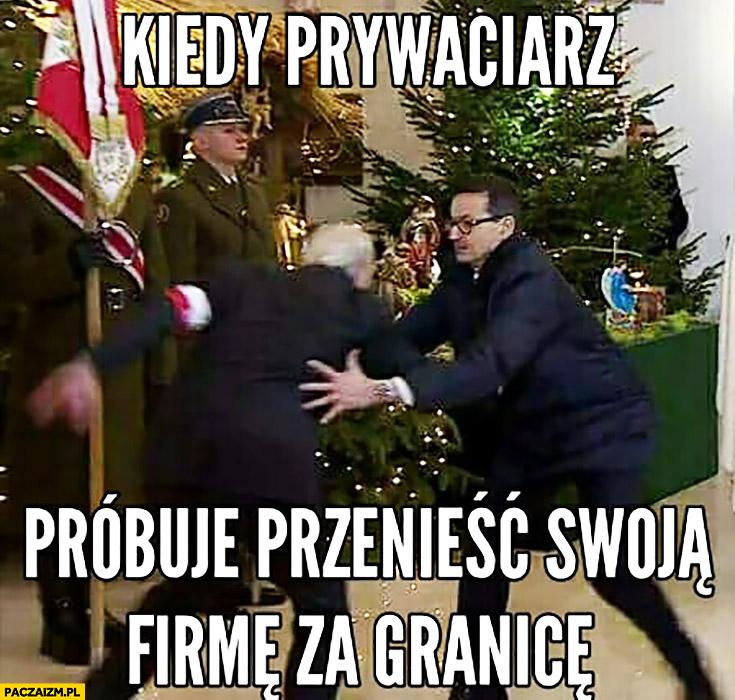 Morawiecki kiedy prywaciarz próbuje przenieść swoją firmę za granicę łapie go