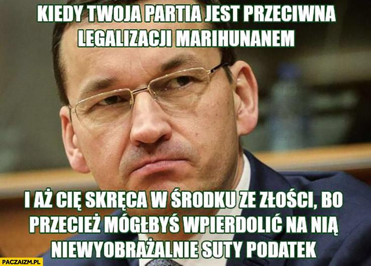 Morawiecki kiedy Twoja partia jest przeciwna legalizacji marihuany i aż Cię skręca bo mógłbyś dać na nią niewyobrażalnie duży podatek
