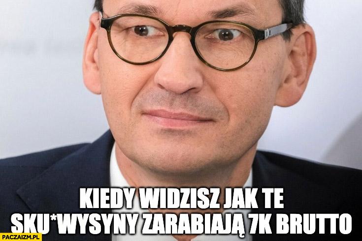 Morawiecki kiedy widzisz jak te sukinsyny zarabiają 7 tysięcy brutto