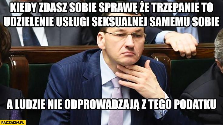 Morawiecki kiedy zdasz sobie sprawę, że trzepanie to udzielenie usługi samemu sobie a ludzie nie odprowadzają od tego podatku