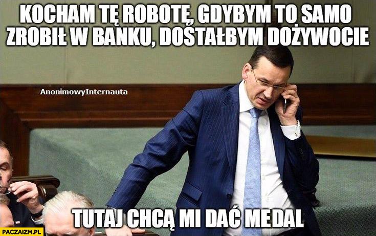 Morawiecki kocham tę robotę, gdybym to samo zrobił w banku dostałbym dożywocie a tutaj chcą mi dać medal Anonimowy Internauta