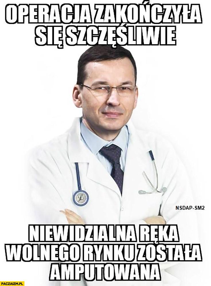 Morawiecki lekarz doktor operacja zakończyła się szczęśliwie, niewidzialna ręka wolnego rynku została amputowana
