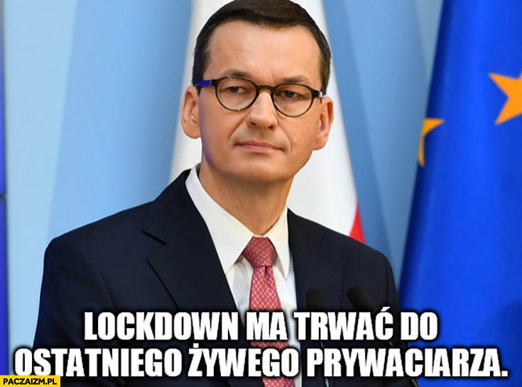 Morawiecki lockdown ma trwać do ostatniego żywego prywaciarza