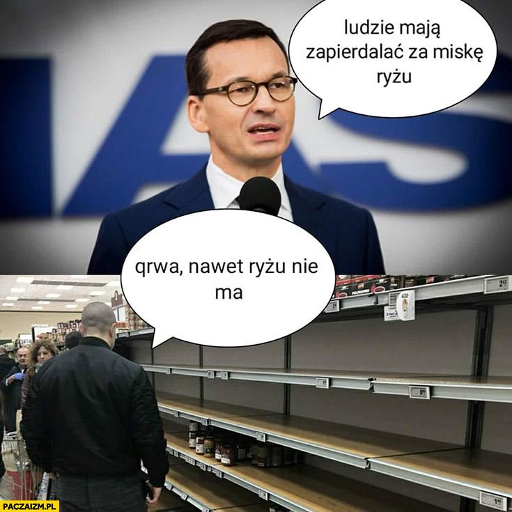 Morawiecki ludzie mają zapierdzielać za miskę ryżu w sklepie kurna nawet ryżu nie ma