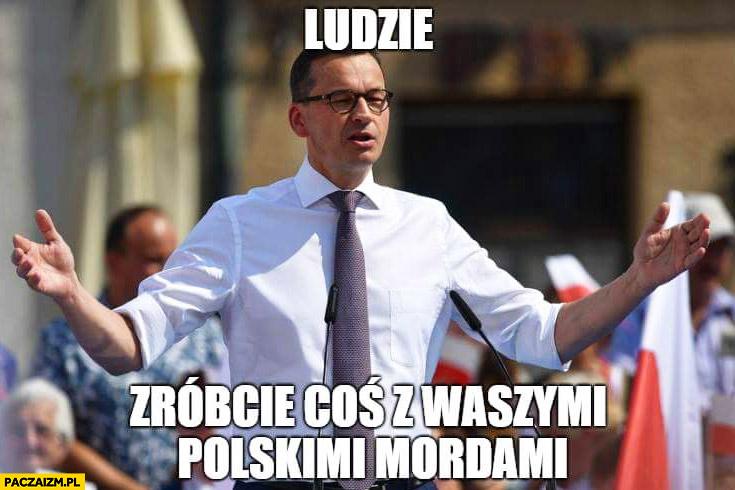 Morawiecki ludzie zróbcie coś z waszymi polskimi mordami