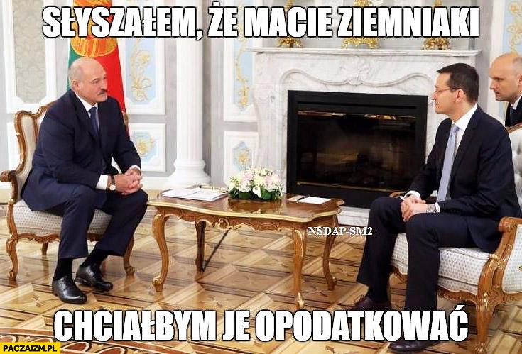 Morawiecki Łukaszenka słyszałem, że macie ziemniaki, chciałbym je opodatkować