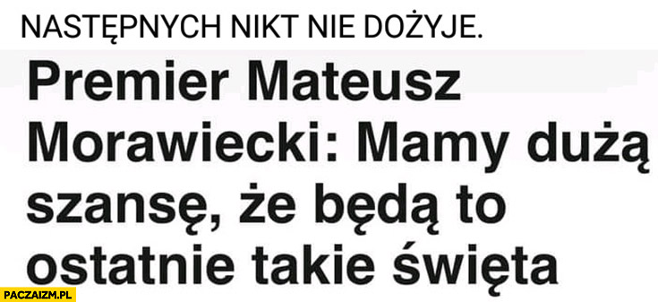 Morawiecki mamy dużą szansę, że będą to ostatnie takie święta, następnych nikt nie dożyje