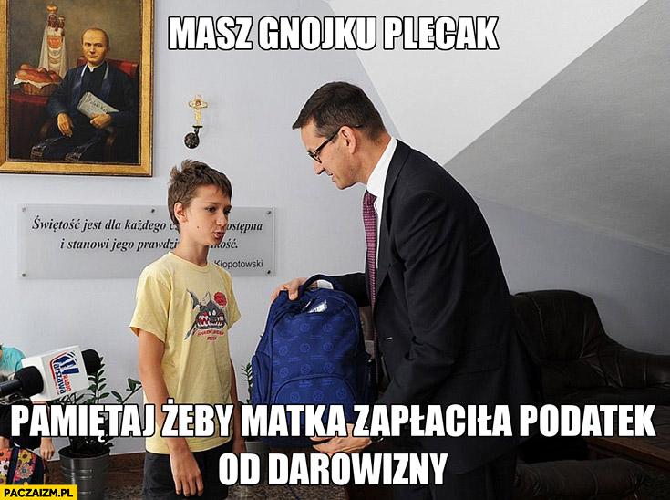 Morawiecki masz gnoju plecak pamiętaj żeby matka zapłaciła podatek od darowizny