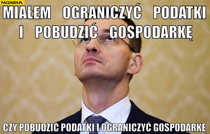 Morawiecki miałem ograniczyć podatki i pobudzić gospodarkę czy pobudzić podatki i ograniczyć gospodarkę?