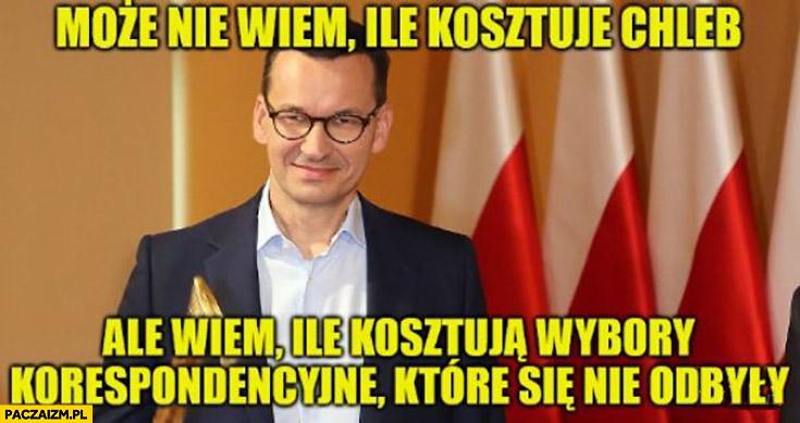 Morawiecki może nie wiem ile kosztuje chleb ale wiem ile kosztują wybory korespondencyjne które się nie odbyły