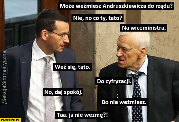 Morawiecki może weźmiesz Andruszkiewicza do rządu, nie no co Ty tato, na wiceministra, weź się tato, do cyfryzacji, bo nie weźmiesz, ta ja nie wezmę Sekcja gimnastyczna
