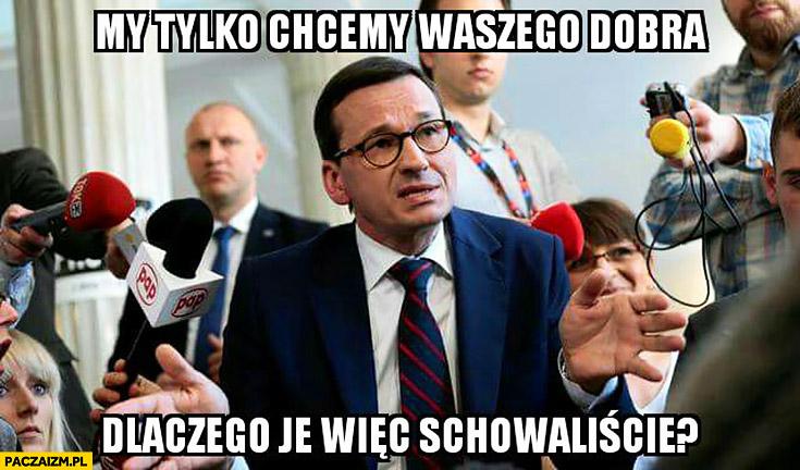 Morawiecki: my tylko chcemy waszego dobra, dlaczego je więc schowaliście?