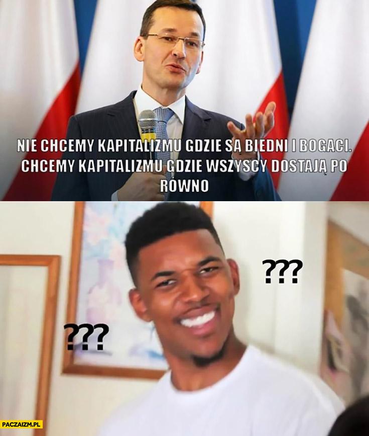 Morawiecki nie chcemy kapitalizmu gdzie są biedni i bogaci, chcemy kapitalizmu gdzie wszyscy dostają po równo komunizm
