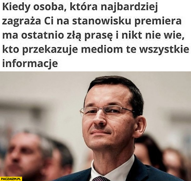 Morawiecki Obajtek kiedy osoba która najbardziej zagraża ci na stanowisku premiera ma ostatnio złą prasę i nikt nie wie kto przekazuje mediom te wszystkie informacje