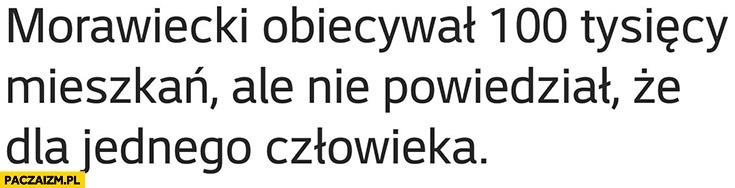 Morawiecki obiecywał 100 tysiecy mieszkań ale nie powiedział, że dla jednego człowieka