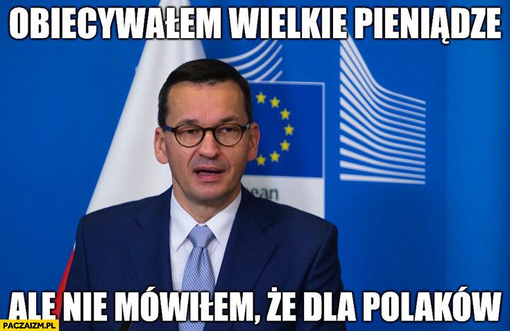 Morawiecki obiecywałem wielkie pieniądze ale nie mówiłem, że dla Polaków