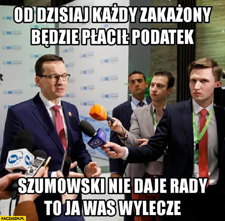 Morawiecki od dzisiaj każdy zakażony będzie płacił podatki, Szumowski nie daje rady to ja was wyleczę