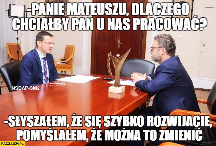 Morawiecki panie Mateuszu, dlaczego chciałby Pan u nas pracować? Słyszałem, że się szybko rozwijacie, pomyślałem, że można to zmienić