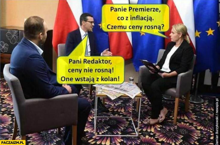 Morawiecki panie premierze co z inflacją czemu ceny rosną, pani redaktor ceny nie rosną one wstają z kolan