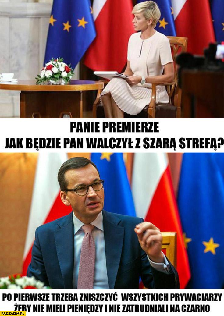 Morawiecki premierze jak pan będzie walczył z szarą strefą trzeba zniszczyć prywaciarzy żeby nie mieli pieniędzy i nie zatrudniali na czarno