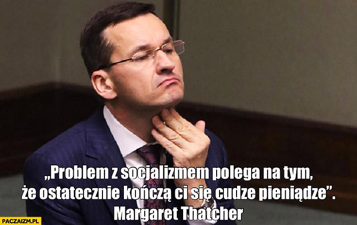 Morawiecki problem z socjalizmem polega na tym, że ostatecznie kończą Ci się cudze pieniądze Margaret Thatcher cytat