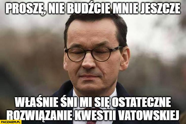 Morawiecki proszę nie budźcie mnie jeszcze właśnie śni mi się ostateczne rozwiązanie kwestii vatowskiej