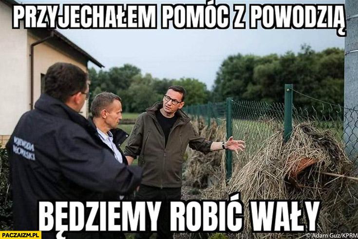 Morawiecki przyjechałem pomóc z powodzią, będziemy robić wały