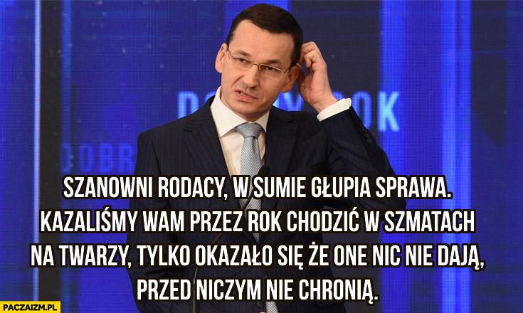 Morawiecki rodacy głupia sprawa kazaliśmy wam przez rok chodzić w szmatach na twarzy tylko okazało się, że one nic nie dają, przed niczym nie chronia
