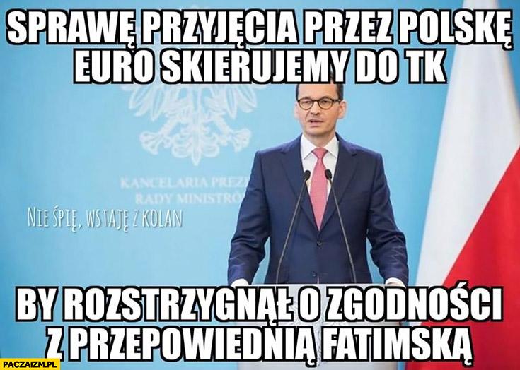 Morawiecki sprawę przyjęcia przez Polskę euro skierujemy do TK by rozstrzygnął o zgodności z przepowiednia fatimska