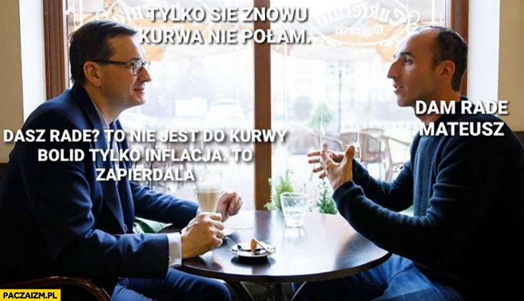 Morawiecki tylko się znowu nie połam Kubica dam rade Mateusz to nie jest bolid tylko inflacja tak zapierdziela