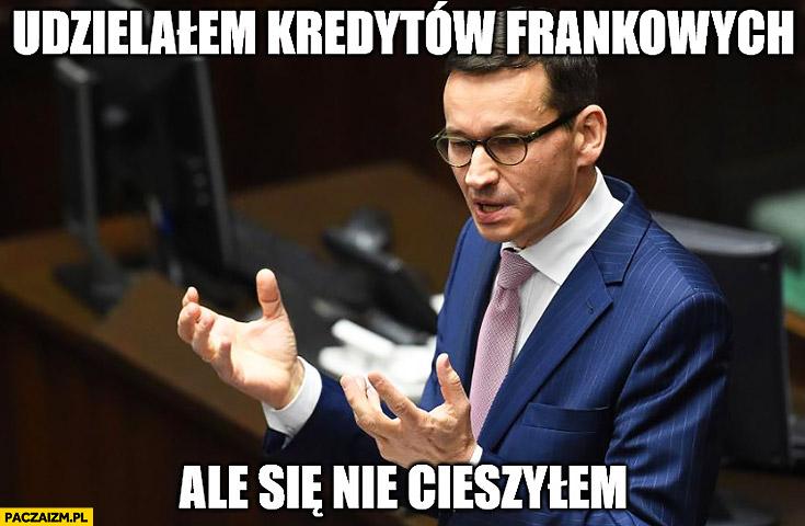 Morawiecki udzielałem kredytów frankowych ale się nie cieszyłem