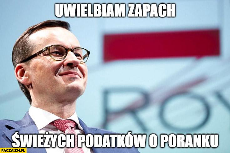 Morawiecki uwielbiam zapach świeżych podatków o poranku