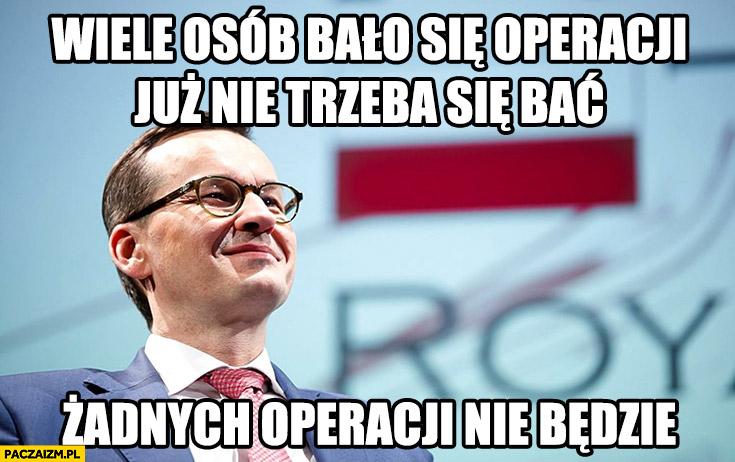 Morawiecki wiele osób bało się operacji, już nie trzeba się bać, żadnych operacji nie będzie