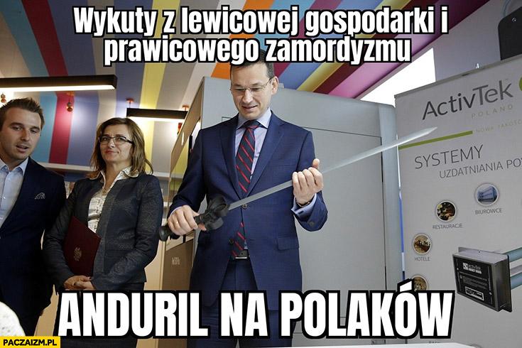 Morawiecki wykuty z lewicowej gospodarki i prawicowego zamordyzmu Anduril na Polaków miecz