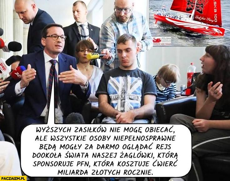 Morawiecki wyższych zasiłków nie mogę obiecać, ale niepełnosprawni będą mogli za darmo oglądać rejs naszej żaglówki która kosztuje ćwierć miliarda złotych rocznie