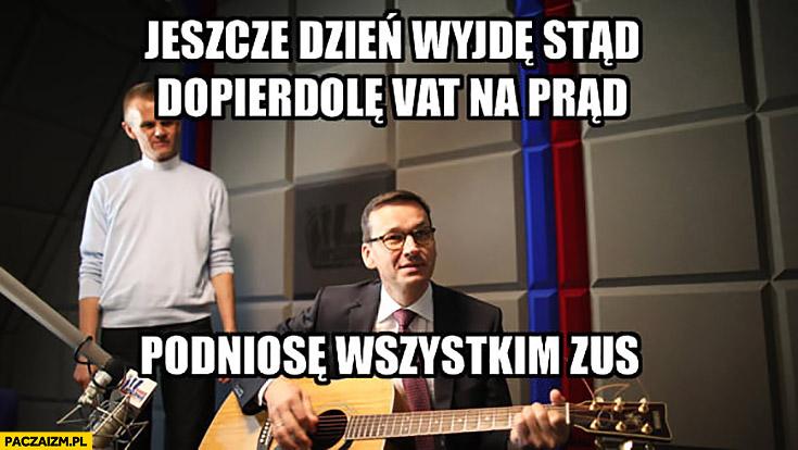 Morawiecki z gitarą jeszcze dzień wyjdę stąd dopierdzielę VAT na prąd, podniosę wszystkim ZUS
